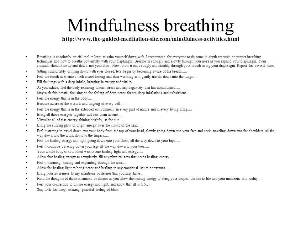 Mindfulness breathing http://www.the-guided-meditation-site.com/mindfulness-activities.html Breathing is absolutely crucial tool to learn to calm yourself down with.