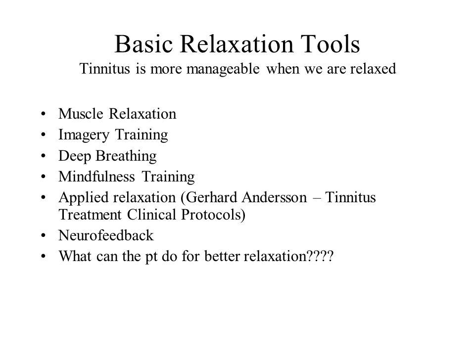 Basic Relaxation Tools Tinnitus is more manageable when we are relaxed Muscle Relaxation Imagery Training Deep Breathing Mindfulness Training Applied relaxation (Gerhard Andersson – Tinnitus Treatment Clinical Protocols) Neurofeedback What can the pt do for better relaxation????