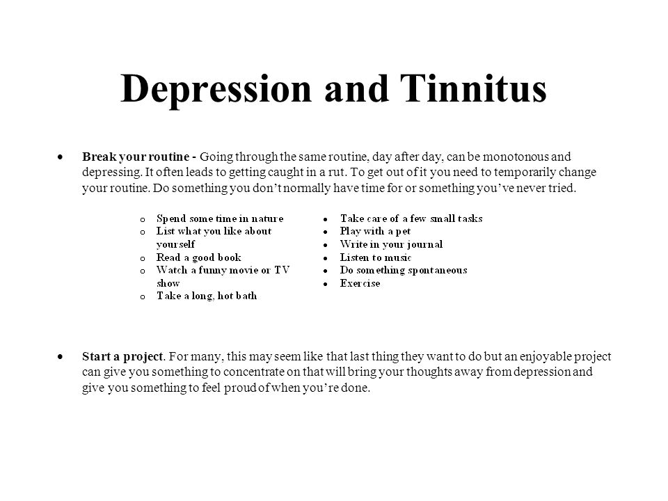 Depression and Tinnitus  Break your routine - Going through the same routine, day after day, can be monotonous and depressing.