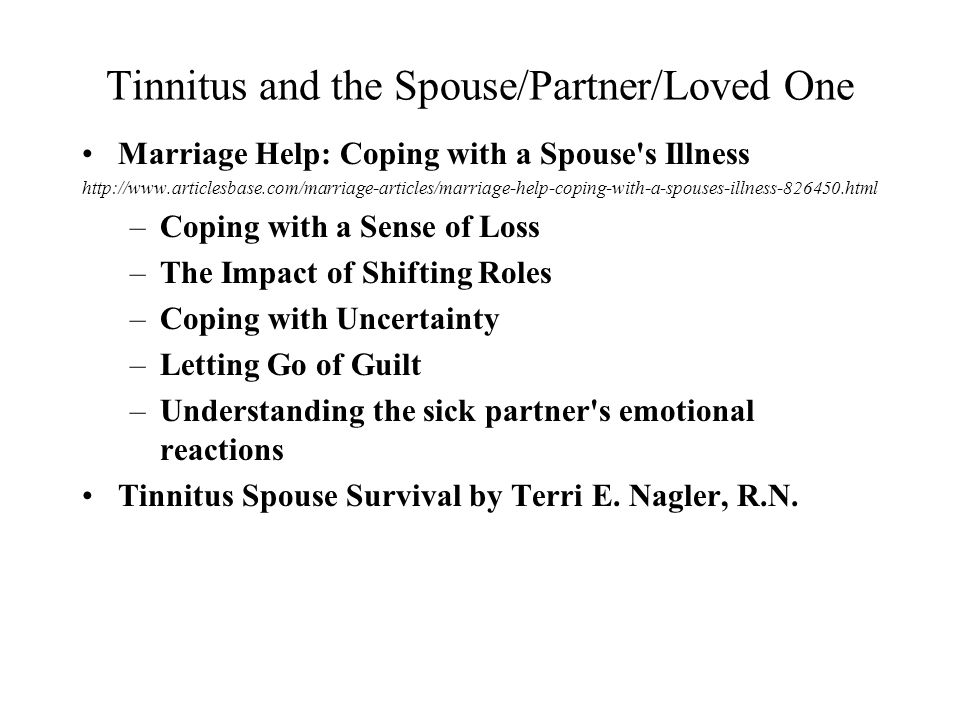 Tinnitus and the Spouse/Partner/Loved One Marriage Help: Coping with a Spouse s Illness http://www.articlesbase.com/marriage-articles/marriage-help-coping-with-a-spouses-illness-826450.html –Coping with a Sense of Loss –The Impact of Shifting Roles –Coping with Uncertainty –Letting Go of Guilt –Understanding the sick partner s emotional reactions Tinnitus Spouse Survival by Terri E.