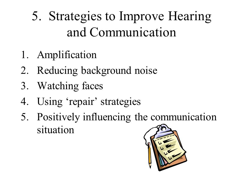 5. Strategies to Improve Hearing and Communication 1.Amplification 2.Reducing background noise 3.Watching faces 4.Using 'repair' strategies 5.Positive