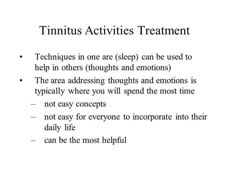 Tinnitus Activities Treatment Techniques in one are (sleep) can be used to help in others (thoughts and emotions) The area addressing thoughts and emotions is typically where you will spend the most time –not easy concepts –not easy for everyone to incorporate into their daily life –can be the most helpful
