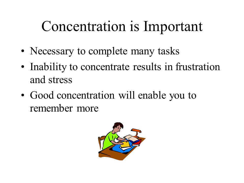 Concentration is Important Necessary to complete many tasks Inability to concentrate results in frustration and stress Good concentration will enable you to remember more