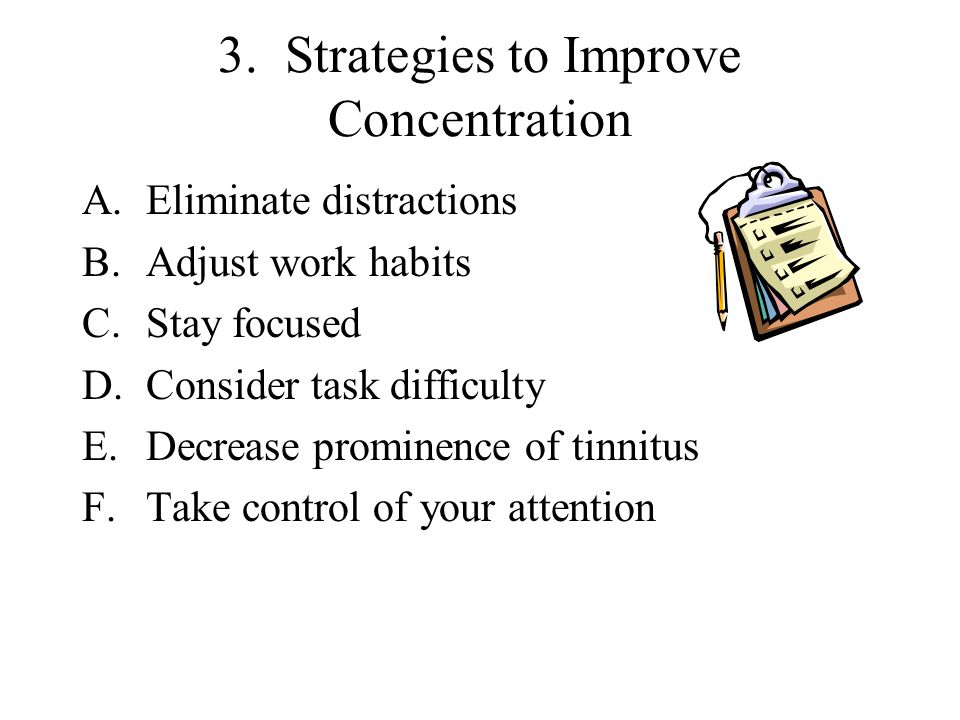 3. Strategies to Improve Concentration A.Eliminate distractions B.Adjust work habits C.Stay focused D.Consider task difficulty E.Decrease prominence o