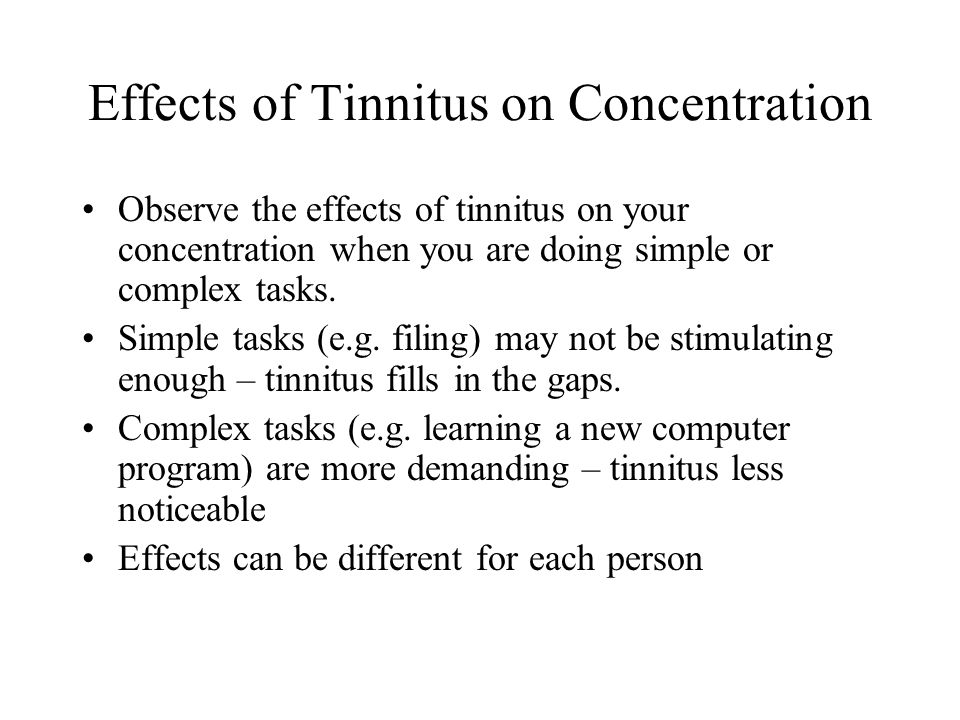Effects of Tinnitus on Concentration Observe the effects of tinnitus on your concentration when you are doing simple or complex tasks.