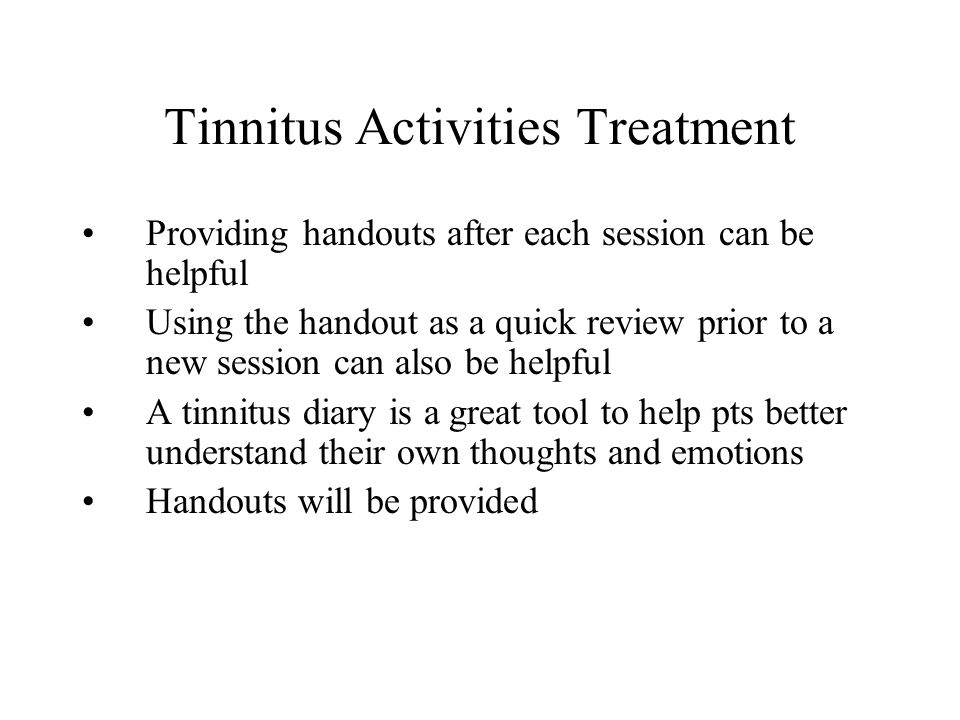 Tinnitus Activities Treatment Providing handouts after each session can be helpful Using the handout as a quick review prior to a new session can also be helpful A tinnitus diary is a great tool to help pts better understand their own thoughts and emotions Handouts will be provided