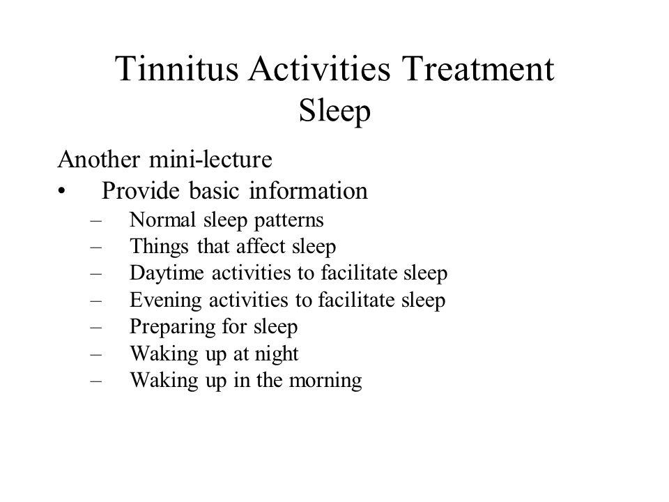 Tinnitus Activities Treatment Sleep Another mini-lecture Provide basic information –Normal sleep patterns –Things that affect sleep –Daytime activities to facilitate sleep –Evening activities to facilitate sleep –Preparing for sleep –Waking up at night –Waking up in the morning