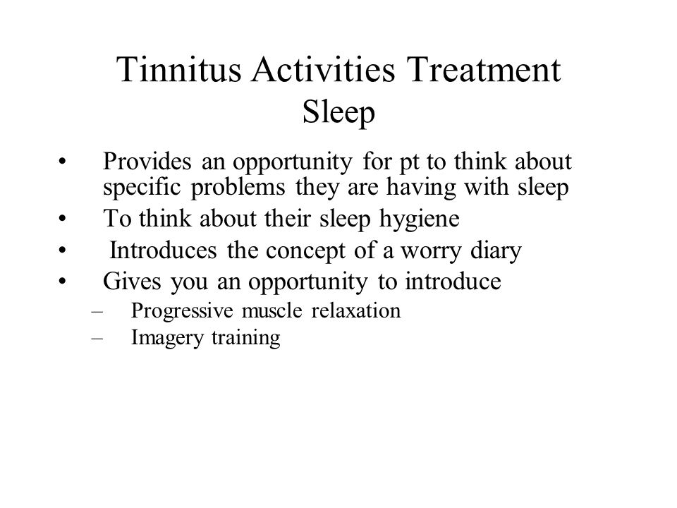 Tinnitus Activities Treatment Sleep Provides an opportunity for pt to think about specific problems they are having with sleep To think about their sleep hygiene Introduces the concept of a worry diary Gives you an opportunity to introduce –Progressive muscle relaxation –Imagery training