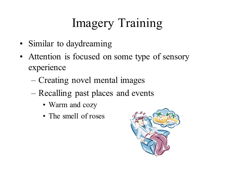 Imagery Training Similar to daydreaming Attention is focused on some type of sensory experience –Creating novel mental images –Recalling past places and events Warm and cozy The smell of roses