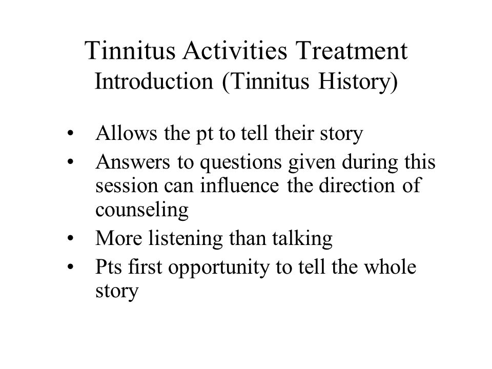 Tinnitus Activities Treatment Introduction (Tinnitus History) Allows the pt to tell their story Answers to questions given during this session can influence the direction of counseling More listening than talking Pts first opportunity to tell the whole story