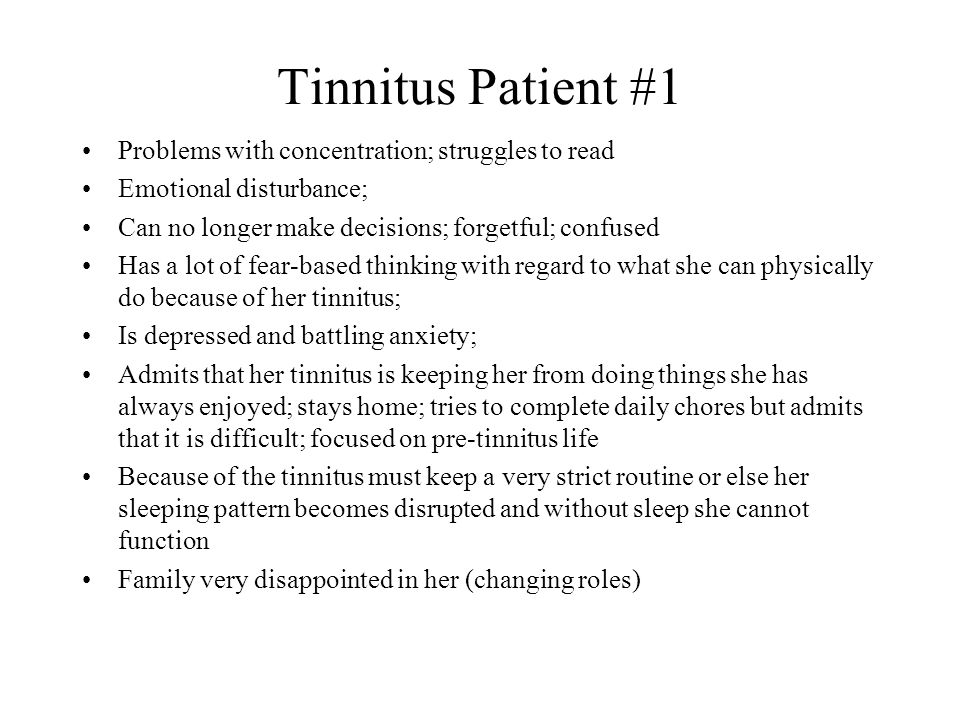 Tinnitus Patient #1 Problems with concentration; struggles to read Emotional disturbance; Can no longer make decisions; forgetful; confused Has a lot of fear-based thinking with regard to what she can physically do because of her tinnitus; Is depressed and battling anxiety; Admits that her tinnitus is keeping her from doing things she has always enjoyed; stays home; tries to complete daily chores but admits that it is difficult; focused on pre-tinnitus life Because of the tinnitus must keep a very strict routine or else her sleeping pattern becomes disrupted and without sleep she cannot function Family very disappointed in her (changing roles)