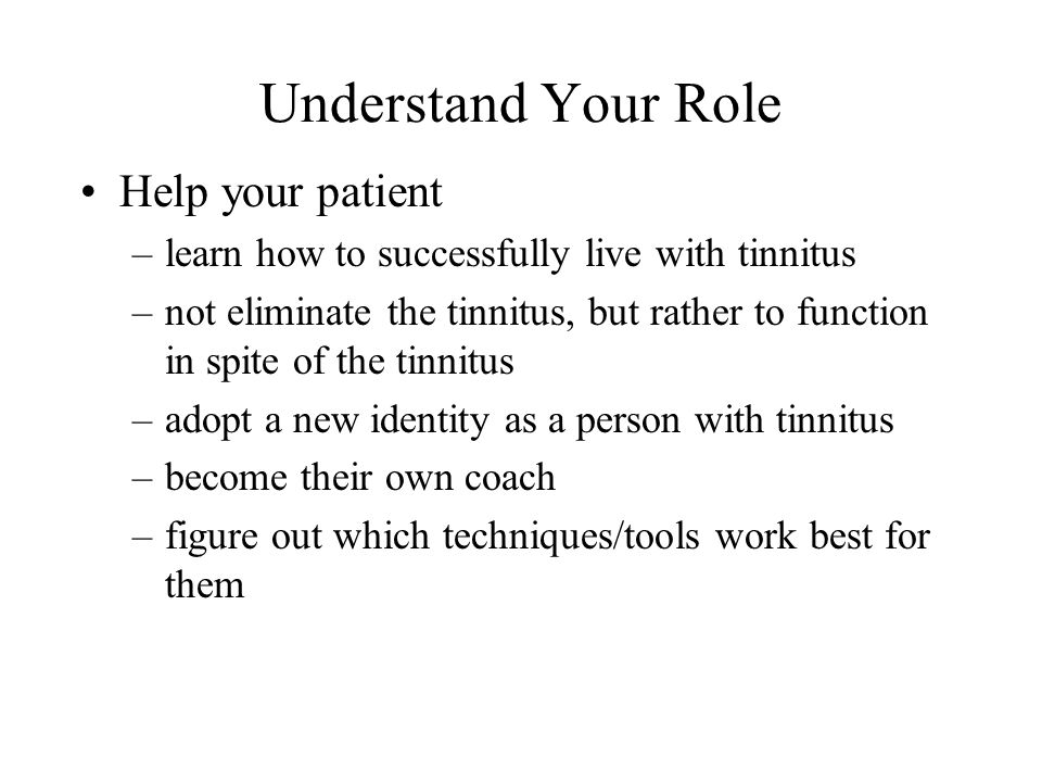 Understand Your Role Help your patient –learn how to successfully live with tinnitus –not eliminate the tinnitus, but rather to function in spite of the tinnitus –adopt a new identity as a person with tinnitus –become their own coach –figure out which techniques/tools work best for them