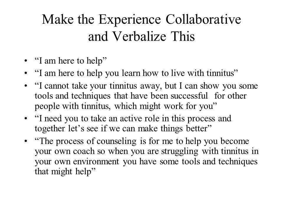 Make the Experience Collaborative and Verbalize This I am here to help I am here to help you learn how to live with tinnitus I cannot take your tinnitus away, but I can show you some tools and techniques that have been successful for other people with tinnitus, which might work for you I need you to take an active role in this process and together let's see if we can make things better The process of counseling is for me to help you become your own coach so when you are struggling with tinnitus in your own environment you have some tools and techniques that might help