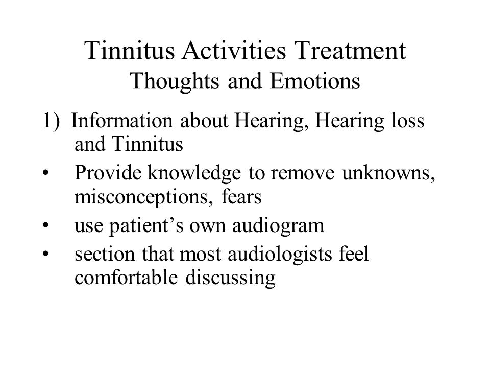 Tinnitus Activities Treatment Thoughts and Emotions 1) Information about Hearing, Hearing loss and Tinnitus Provide knowledge to remove unknowns, misconceptions, fears use patient's own audiogram section that most audiologists feel comfortable discussing