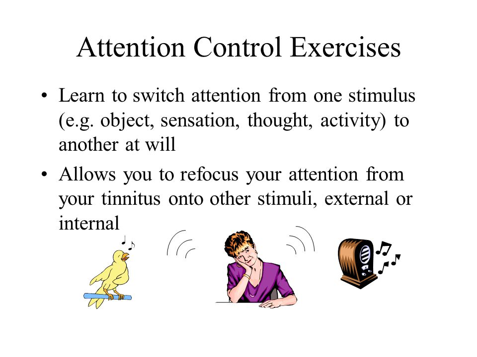 Attention Control Exercises Learn to switch attention from one stimulus (e.g.