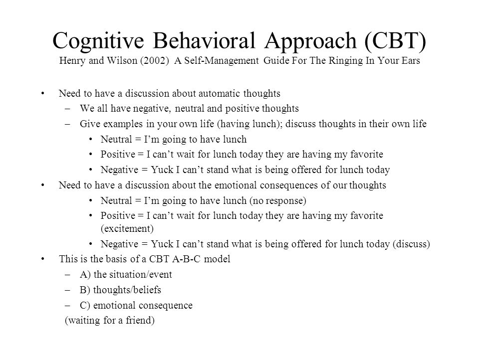 Cognitive Behavioral Approach (CBT) Henry and Wilson (2002) A Self-Management Guide For The Ringing In Your Ears Need to have a discussion about automatic thoughts –We all have negative, neutral and positive thoughts –Give examples in your own life (having lunch); discuss thoughts in their own life Neutral = I'm going to have lunch Positive = I can't wait for lunch today they are having my favorite Negative = Yuck I can't stand what is being offered for lunch today Need to have a discussion about the emotional consequences of our thoughts Neutral = I'm going to have lunch (no response) Positive = I can't wait for lunch today they are having my favorite (excitement) Negative = Yuck I can't stand what is being offered for lunch today (discuss) This is the basis of a CBT A-B-C model –A) the situation/event –B) thoughts/beliefs –C) emotional consequence (waiting for a friend)