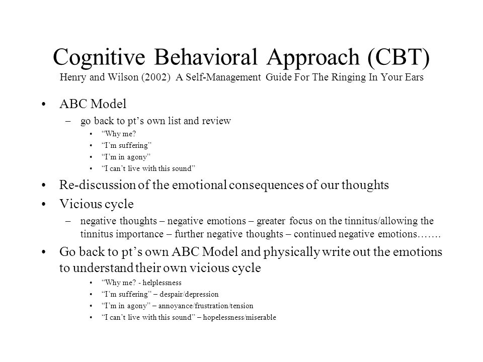 Cognitive Behavioral Approach (CBT) Henry and Wilson (2002) A Self-Management Guide For The Ringing In Your Ears ABC Model –go back to pt's own list and review Why me.