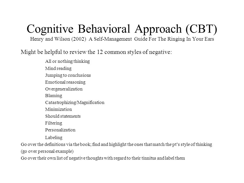 Cognitive Behavioral Approach (CBT) Henry and Wilson (2002) A Self-Management Guide For The Ringing In Your Ears Might be helpful to review the 12 common styles of negative: All or nothing thinking Mind reading Jumping to conclusions Emotional reasoning Overgeneralization Blaming Catastrophizing/Magnification Minimization Should statements Filtering Personalization Labeling Go over the definitions via the book; find and highlight the ones that match the pt's style of thinking (go over personal example) Go over their own list of negative thoughts with regard to their tinnitus and label them