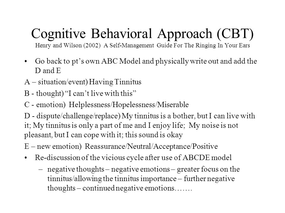 Cognitive Behavioral Approach (CBT) Henry and Wilson (2002) A Self-Management Guide For The Ringing In Your Ears Go back to pt's own ABC Model and physically write out and add the D and E A – situation/event) Having Tinnitus B - thought) I can't live with this C - emotion) Helplessness/Hopelessness/Miserable D - dispute/challenge/replace) My tinnitus is a bother, but I can live with it; My tinnitus is only a part of me and I enjoy life; My noise is not pleasant, but I can cope with it; this sound is okay E – new emotion) Reassurance/Neutral/Acceptance/Positive Re-discussion of the vicious cycle after use of ABCDE model –negative thoughts – negative emotions – greater focus on the tinnitus/allowing the tinnitus importance – further negative thoughts – continued negative emotions…….