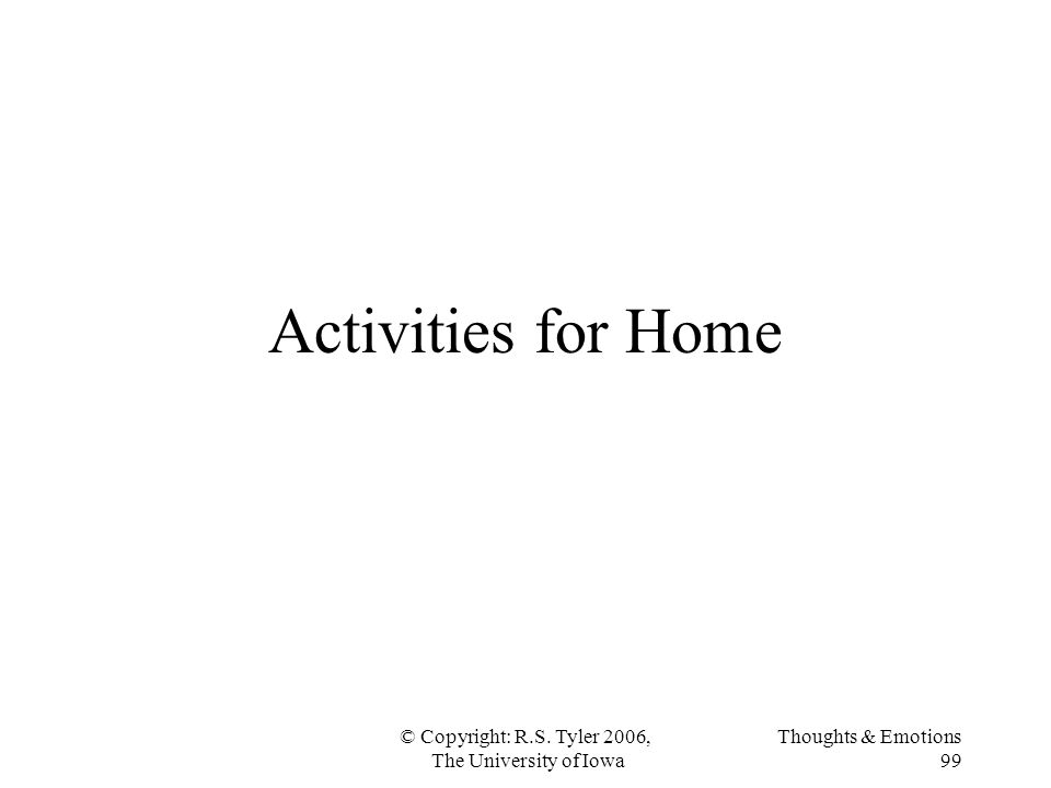© Copyright: R.S. Tyler 2006, The University of Iowa Thoughts & Emotions 99 Activities for Home