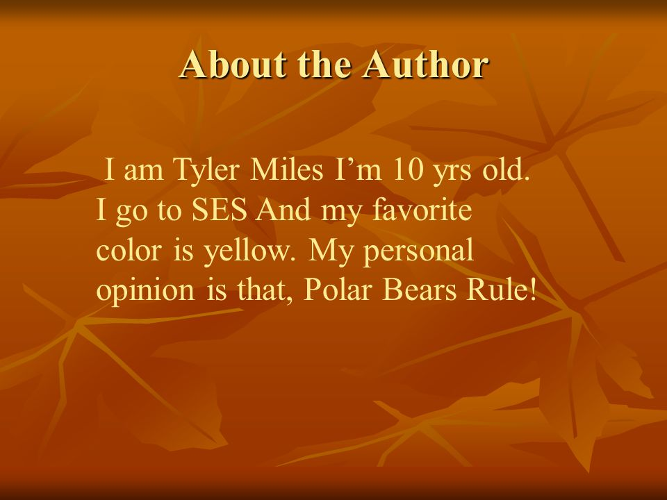 About the Author I am Tyler Miles I'm 10 yrs old. I go to SES And my favorite color is yellow.