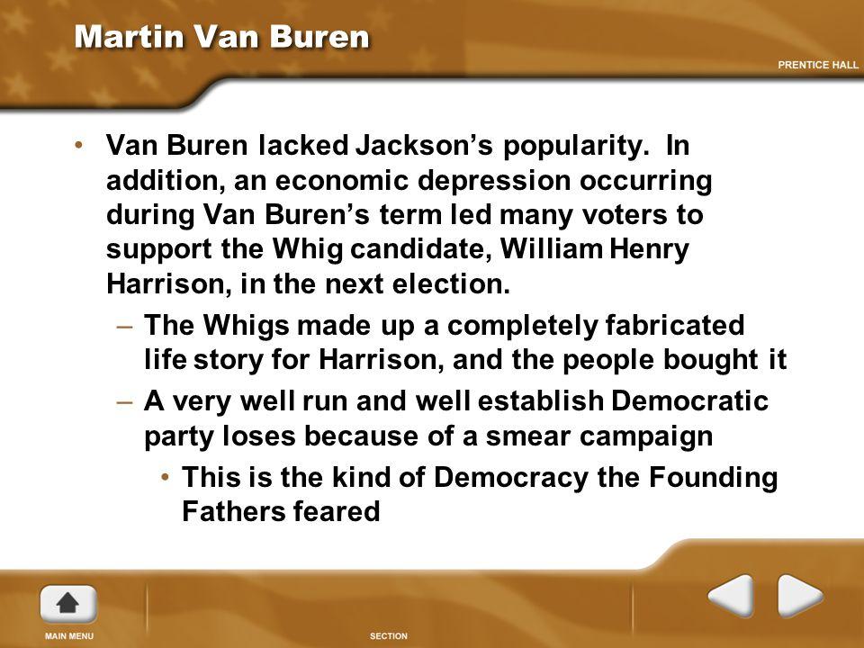 Martin Van Buren Van Buren lacked Jackson's popularity. In addition, an economic depression occurring during Van Buren's term led many voters to suppo