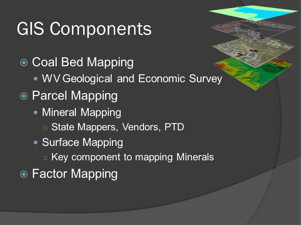 GIS Components  Coal Bed Mapping WV Geological and Economic Survey  Parcel Mapping Mineral Mapping ○ State Mappers, Vendors, PTD Surface Mapping ○ Key component to mapping Minerals  Factor Mapping