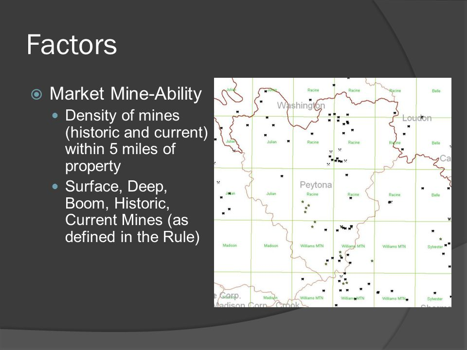 Factors  Market Mine-Ability Density of mines (historic and current) within 5 miles of property Surface, Deep, Boom, Historic, Current Mines (as defined in the Rule)