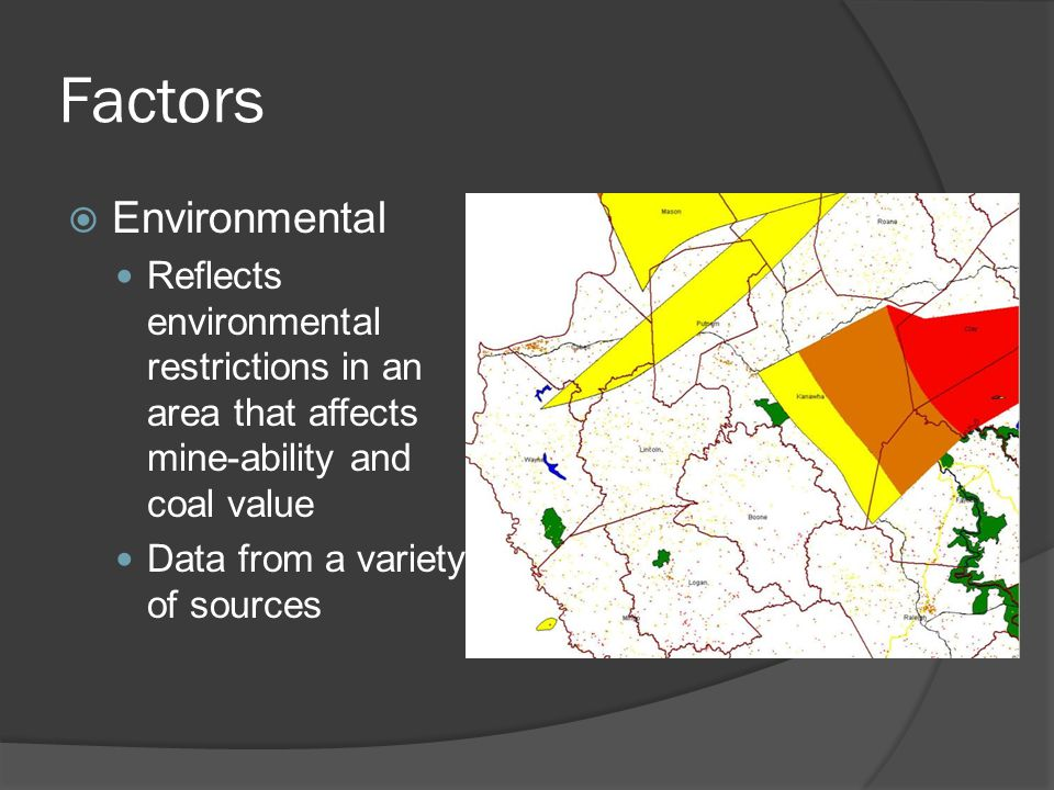 Factors  Environmental Reflects environmental restrictions in an area that affects mine-ability and coal value Data from a variety of sources