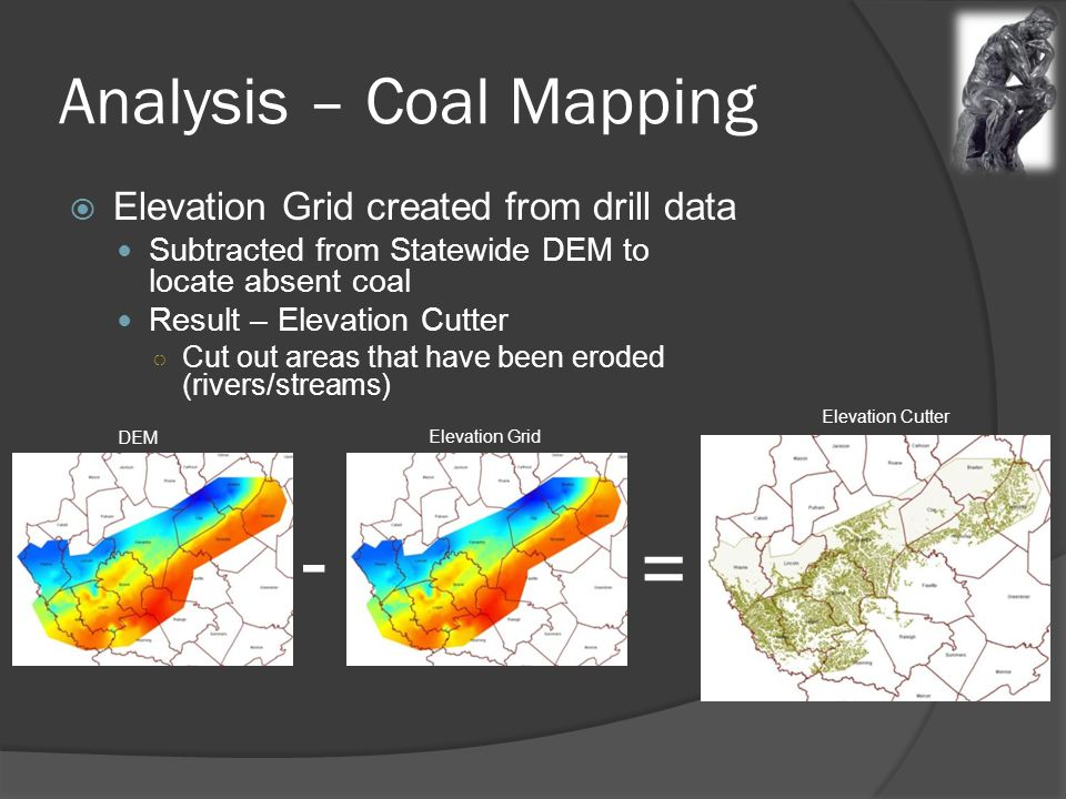 Analysis – Coal Mapping  Elevation Grid created from drill data Subtracted from Statewide DEM to locate absent coal Result – Elevation Cutter ○ Cut out areas that have been eroded (rivers/streams) = - DEM Elevation Grid Elevation Cutter