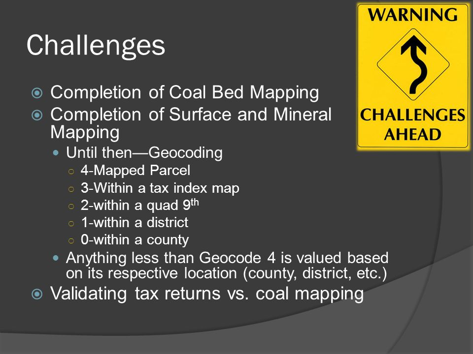 Challenges  Completion of Coal Bed Mapping  Completion of Surface and Mineral Mapping Until then—Geocoding ○ 4-Mapped Parcel ○ 3-Within a tax index map ○ 2-within a quad 9 th ○ 1-within a district ○ 0-within a county Anything less than Geocode 4 is valued based on its respective location (county, district, etc.)  Validating tax returns vs.