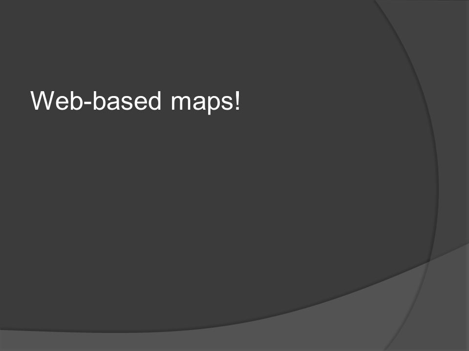 Web-based maps!