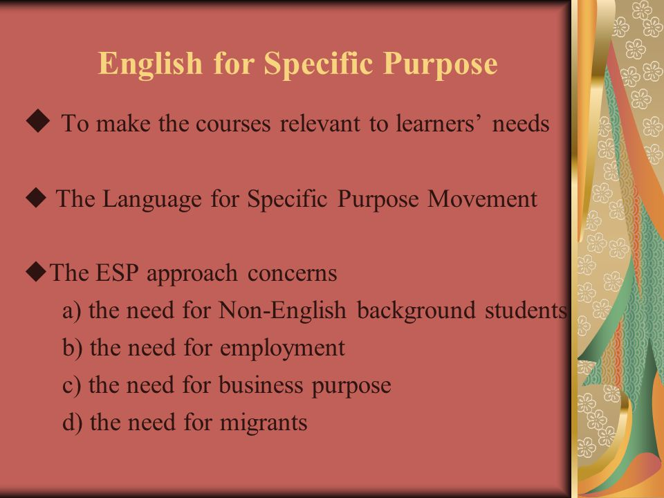 English for Specific Purpose  To make the courses relevant to learners' needs  The Language for Specific Purpose Movement  The ESP approach concerns a) the need for Non-English background students b) the need for employment c) the need for business purpose d) the need for migrants