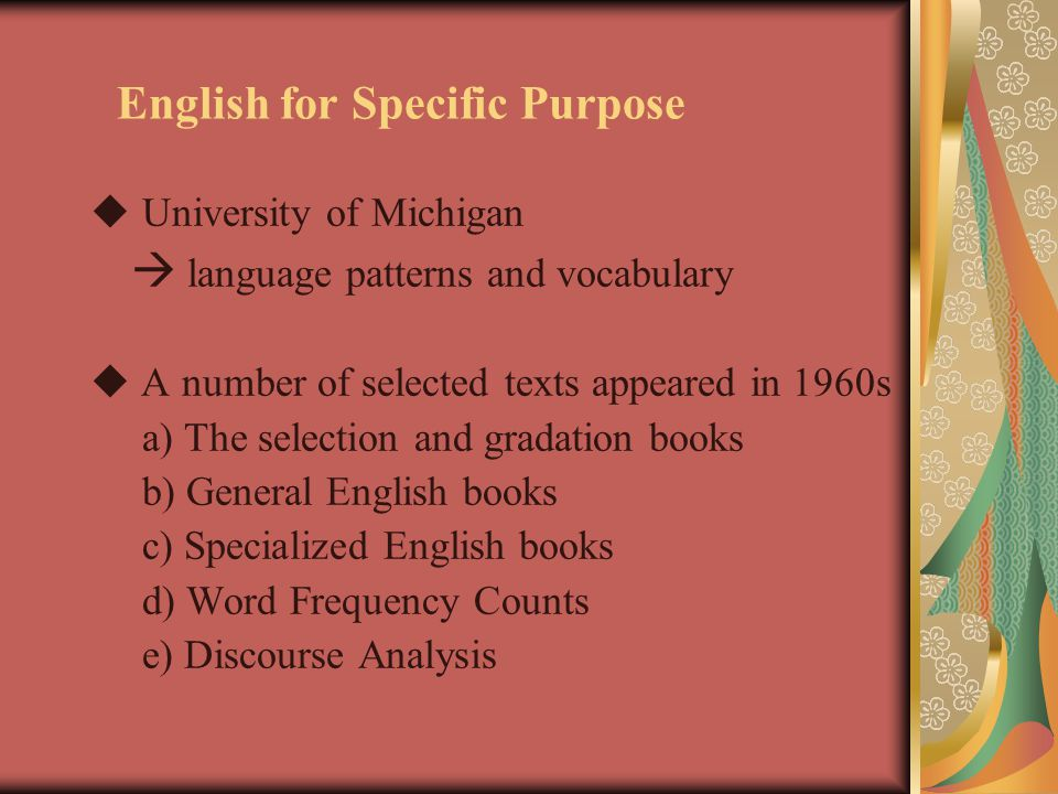 English for Specific Purpose  University of Michigan  language patterns and vocabulary  A number of selected texts appeared in 1960s a) The selection and gradation books b) General English books c) Specialized English books d) Word Frequency Counts e) Discourse Analysis