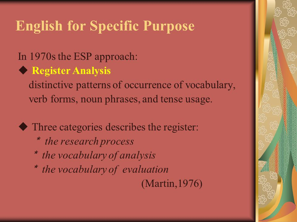 English for Specific Purpose In 1970s the ESP approach:  Register Analysis distinctive patterns of occurrence of vocabulary, verb forms, noun phrases, and tense usage.