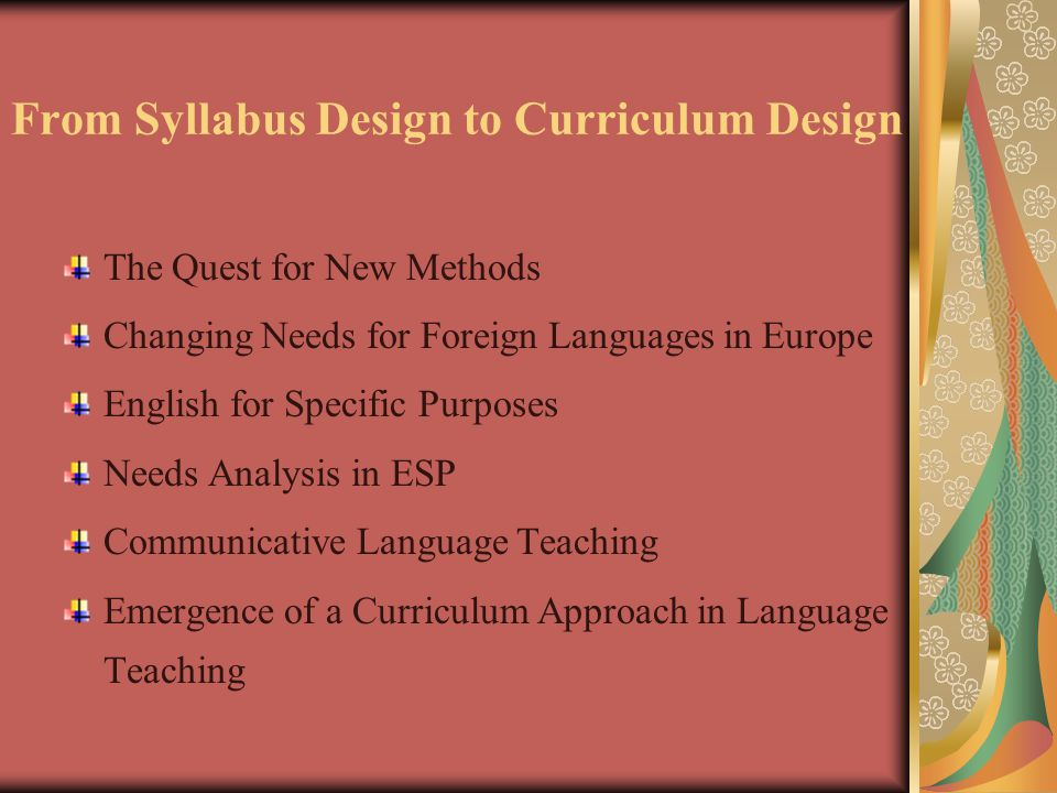 From Syllabus Design to Curriculum Design The Quest for New Methods Changing Needs for Foreign Languages in Europe English for Specific Purposes Needs Analysis in ESP Communicative Language Teaching Emergence of a Curriculum Approach in Language Teaching