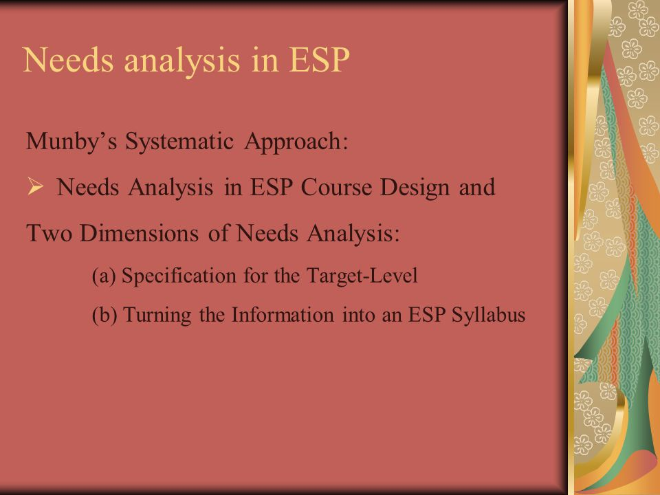 Needs analysis in ESP Munby's Systematic Approach:  Needs Analysis in ESP Course Design and Two Dimensions of Needs Analysis: (a) Specification for the Target-Level (b) Turning the Information into an ESP Syllabus