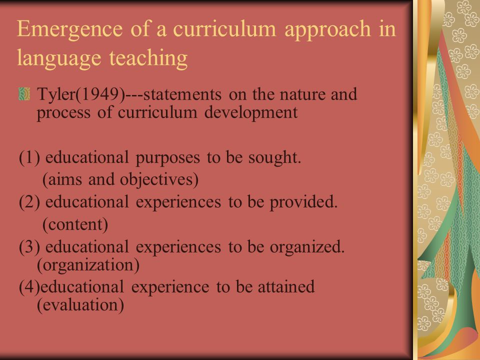 Emergence of a curriculum approach in language teaching Tyler(1949)---statements on the nature and process of curriculum development (1) educational purposes to be sought.