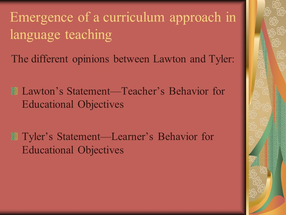 Emergence of a curriculum approach in language teaching The different opinions between Lawton and Tyler: Lawton's Statement—Teacher's Behavior for Educational Objectives Tyler's Statement—Learner's Behavior for Educational Objectives