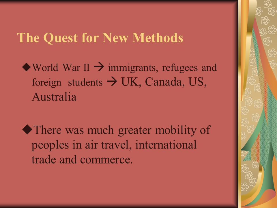 The Quest for New Methods  World War II  immigrants, refugees and foreign students  UK, Canada, US, Australia  There was much greater mobility of peoples in air travel, international trade and commerce.