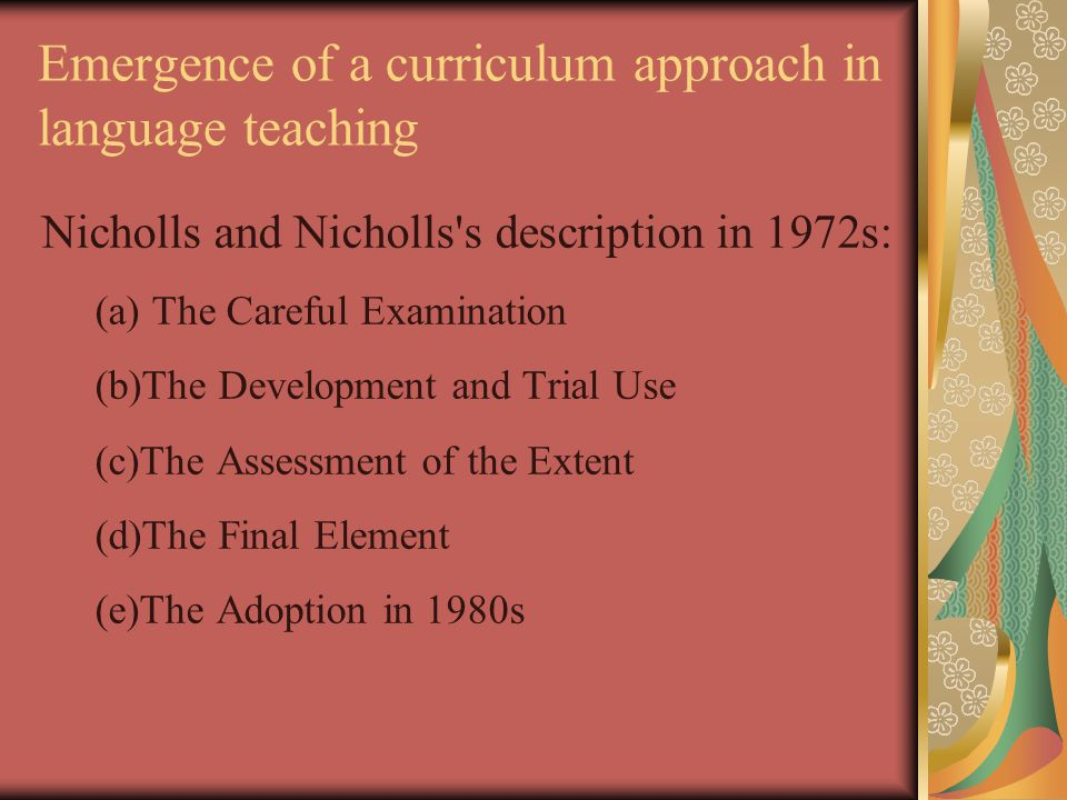 Emergence of a curriculum approach in language teaching Nicholls and Nicholls s description in 1972s: (a) The Careful Examination (b)The Development and Trial Use (c)The Assessment of the Extent (d)The Final Element (e)The Adoption in 1980s