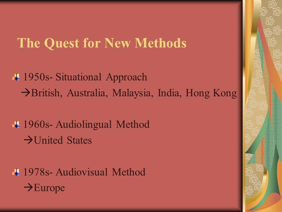 The Quest for New Methods 1950s- Situational Approach  British, Australia, Malaysia, India, Hong Kong 1960s- Audiolingual Method  United States 1978s- Audiovisual Method  Europe