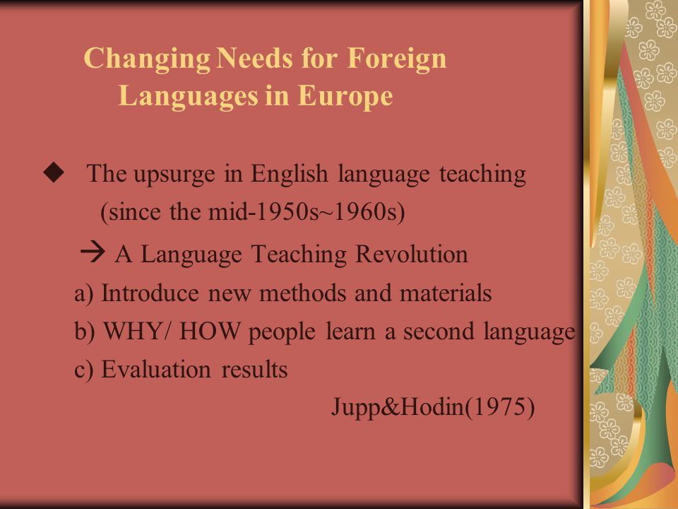 Changing Needs for Foreign Languages in Europe  The upsurge in English language teaching (since the mid-1950s~1960s)  A Language Teaching Revolution a) Introduce new methods and materials b) WHY/ HOW people learn a second language c) Evaluation results Jupp&Hodin(1975)