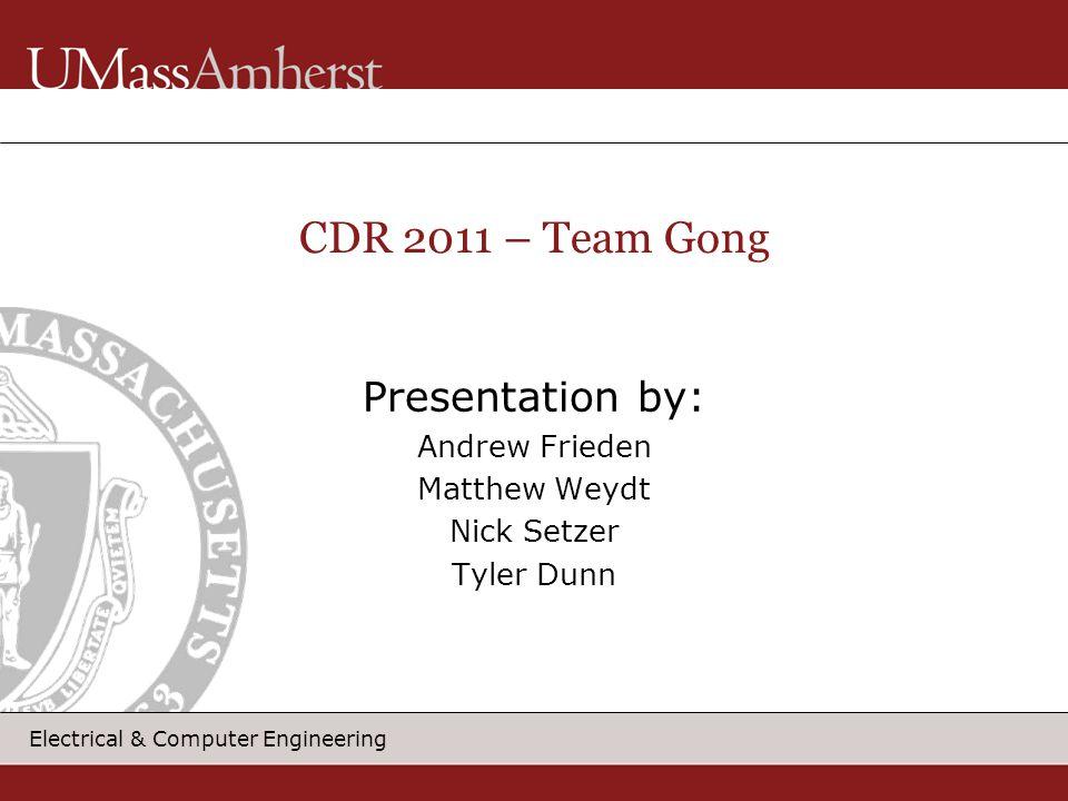 Electrical & Computer Engineering Presentation by: Andrew Frieden Matthew Weydt Nick Setzer Tyler Dunn CDR 2011 – Team Gong