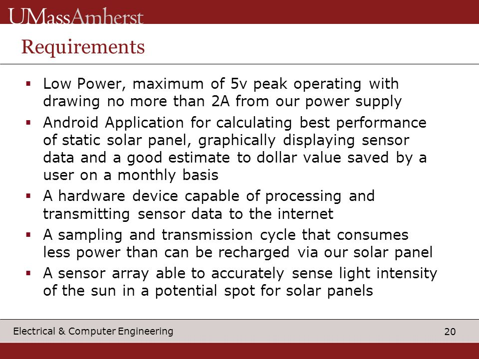 20 Electrical & Computer Engineering Requirements  Low Power, maximum of 5v peak operating with drawing no more than 2A from our power supply  Android Application for calculating best performance of static solar panel, graphically displaying sensor data and a good estimate to dollar value saved by a user on a monthly basis  A hardware device capable of processing and transmitting sensor data to the internet  A sampling and transmission cycle that consumes less power than can be recharged via our solar panel  A sensor array able to accurately sense light intensity of the sun in a potential spot for solar panels