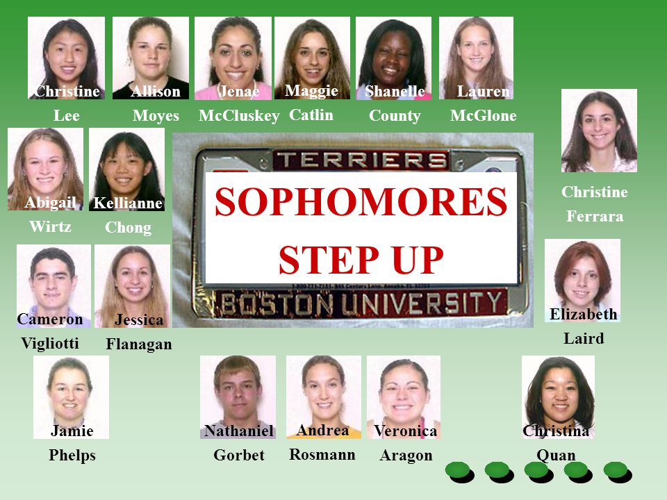 SOPHOMORES STEP UP Christina Quan Christine Lee Allison Moyes Jenae McCluskey Veronica Aragon Shanelle County Lauren McGlone Christine Ferrara Abigail Wirtz Kellianne Chong Cameron Vigliotti Jessica Flanagan Elizabeth Laird Jamie Phelps Andrea Rosmann Maggie Catlin Nathaniel Gorbet