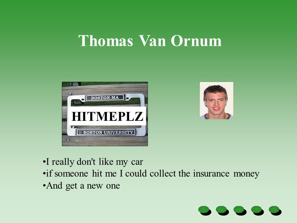 HITMEPLZ I really don't like my car if someone hit me I could collect the insurance money And get a new one Thomas Van Ornum