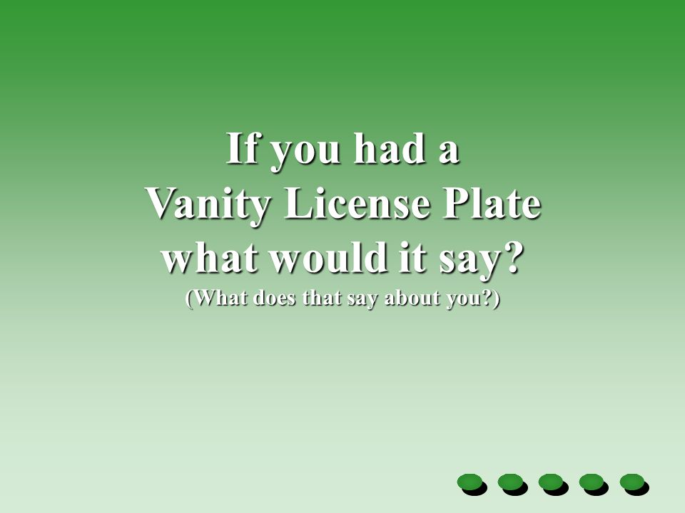If you had a Vanity License Plate what would it say (What does that say about you )