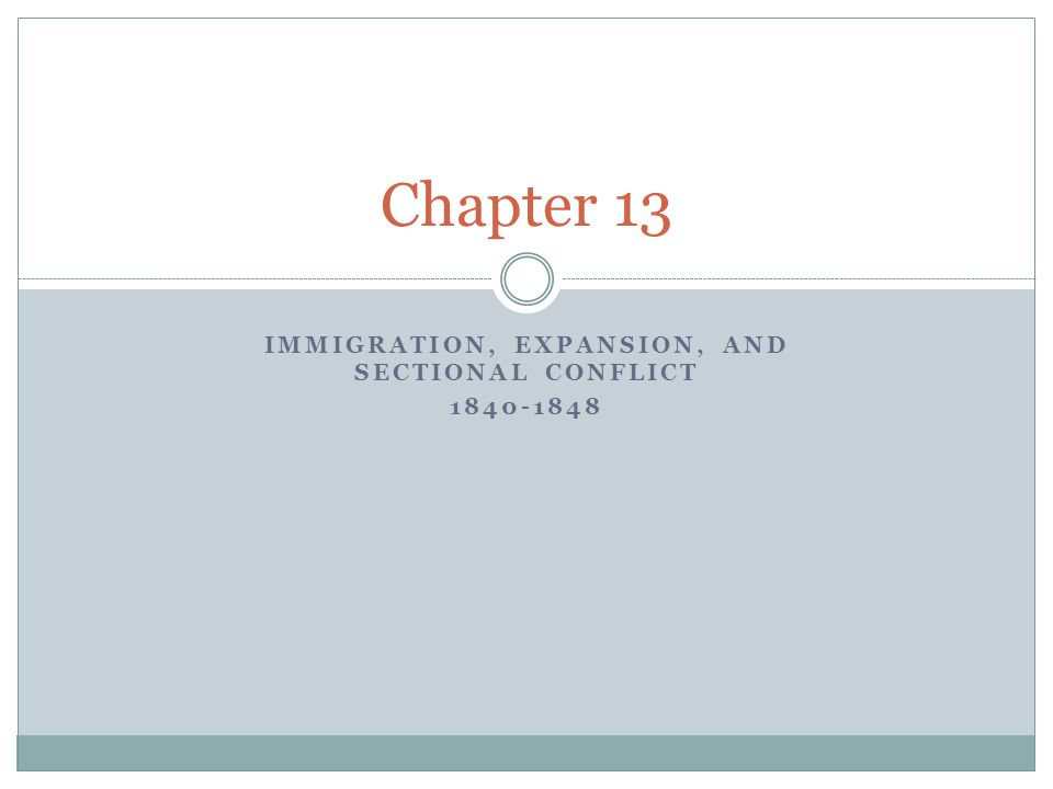 IMMIGRATION, EXPANSION, AND SECTIONAL CONFLICT 1840-1848 Chapter 13