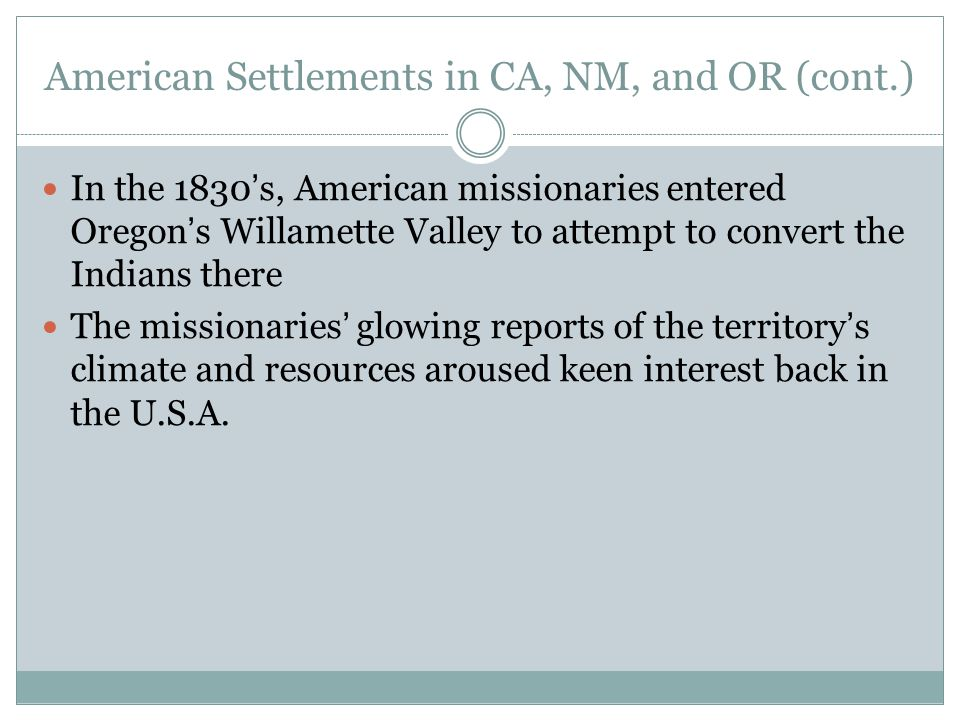 American Settlements in CA, NM, and OR (cont.) In the 1830's, American missionaries entered Oregon's Willamette Valley to attempt to convert the India